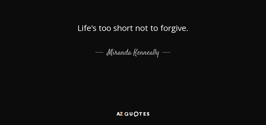 Miranda Kenneally Quote Lifes Too Short Not To Forgive