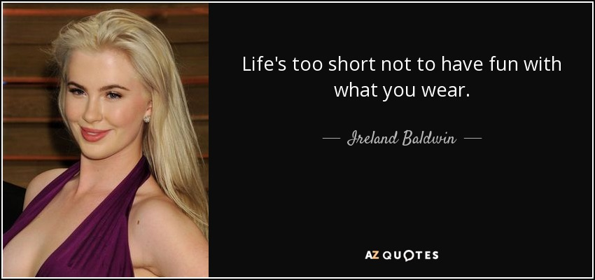 Life's too short not to have fun with what you wear. - Ireland Baldwin