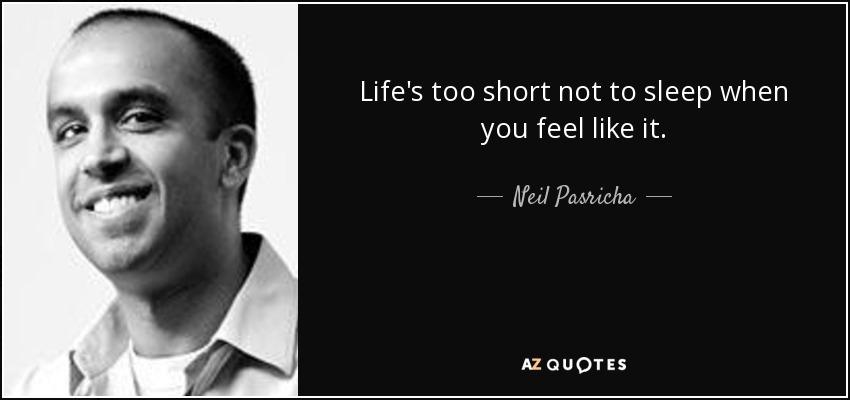Life's too short not to sleep when you feel like it. - Neil Pasricha