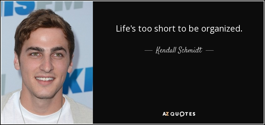 Life's too short to be organized. - Kendall Schmidt