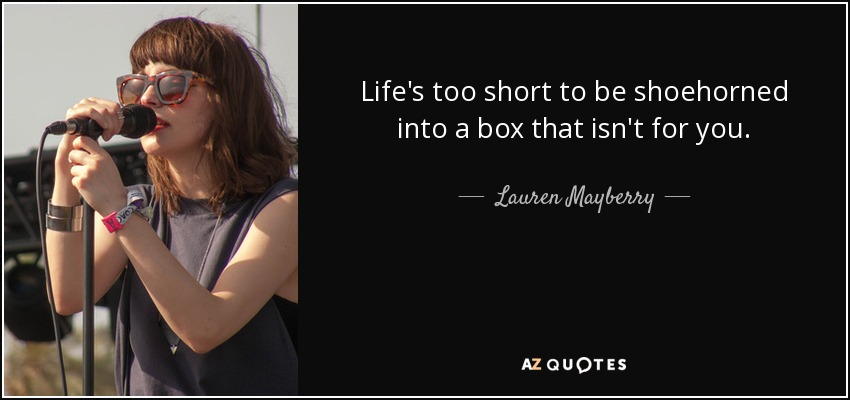 Life's too short to be shoehorned into a box that isn't for you. - Lauren Mayberry