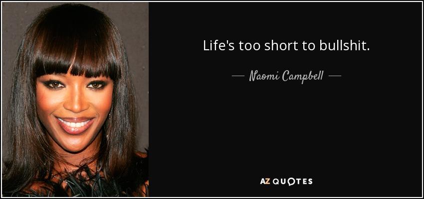 Life's too short to bullshit. - Naomi Campbell
