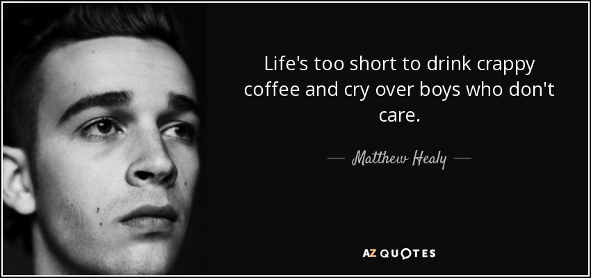 Life's too short to drink crappy coffee and cry over boys who don't care. - Matthew Healy