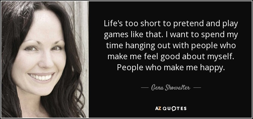 Life's too short to pretend and play games like that. I want to spend my time hanging out with people who make me feel good about myself. People who make me happy. - Gena Showalter