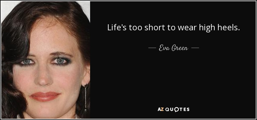 Life's too short to wear high heels. - Eva Green