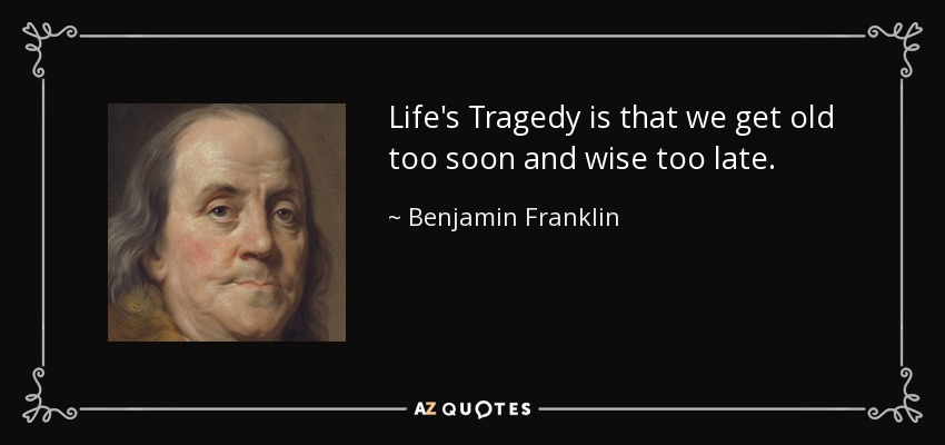 Life's Tragedy is that we get old too soon and wise too late. - Benjamin Franklin