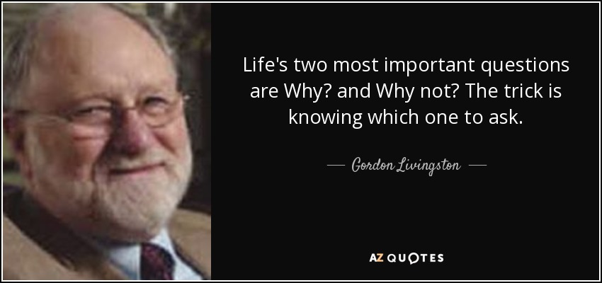 Life's two most important questions are Why? and Why not? The trick is knowing which one to ask. - Gordon Livingston