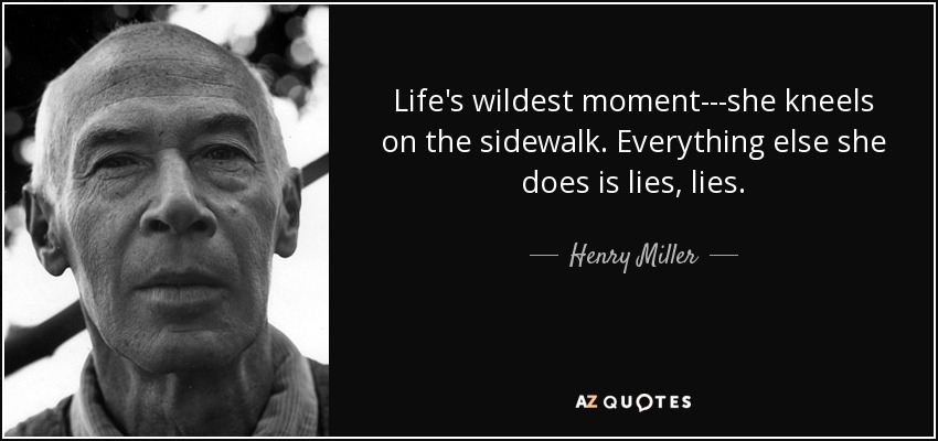 Life's wildest moment---she kneels on the sidewalk. Everything else she does is lies, lies. - Henry Miller