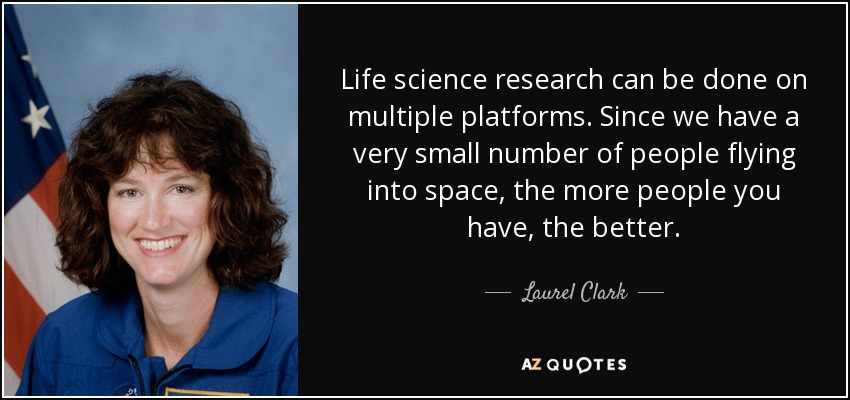 Life science research can be done on multiple platforms. Since we have a very small number of people flying into space, the more people you have, the better. - Laurel Clark