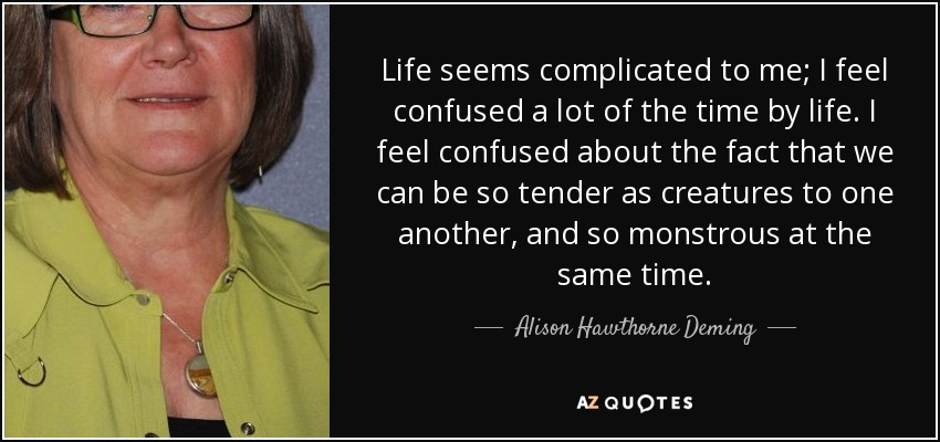Life seems complicated to me; I feel confused a lot of the time by life. I feel confused about the fact that we can be so tender as creatures to one another, and so monstrous at the same time. - Alison Hawthorne Deming