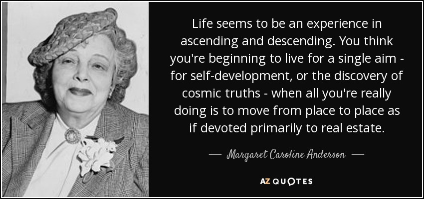 Life seems to be an experience in ascending and descending. You think you're beginning to live for a single aim - for self-development, or the discovery of cosmic truths - when all you're really doing is to move from place to place as if devoted primarily to real estate. - Margaret Caroline Anderson