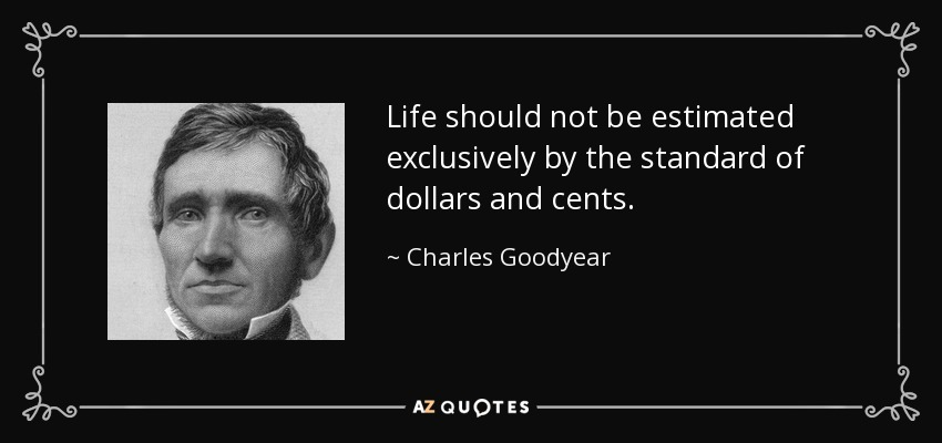 Life should not be estimated exclusively by the standard of dollars and cents. - Charles Goodyear