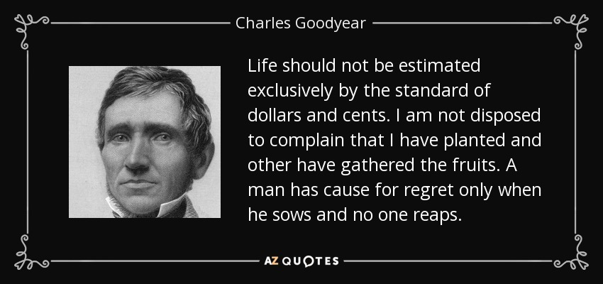 Life should not be estimated exclusively by the standard of dollars and cents. I am not disposed to complain that I have planted and other have gathered the fruits. A man has cause for regret only when he sows and no one reaps. - Charles Goodyear