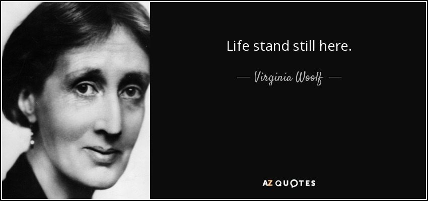 Life stand still here. - Virginia Woolf