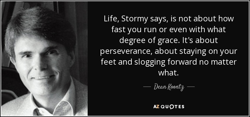 Life, Stormy says, is not about how fast you run or even with what degree of grace. It's about perseverance, about staying on your feet and slogging forward no matter what. - Dean Koontz