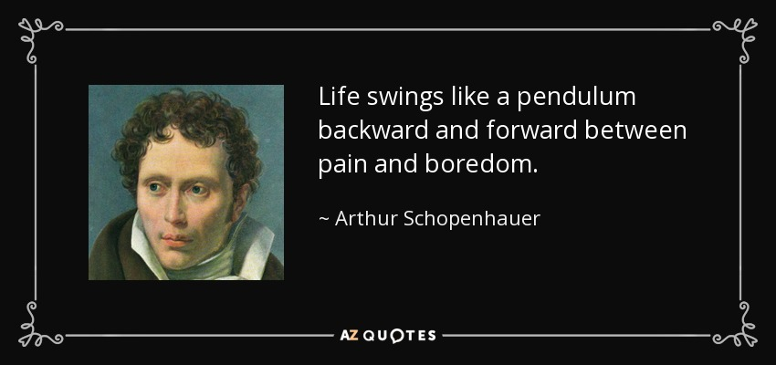 Life swings like a pendulum backward and forward between pain and boredom. - Arthur Schopenhauer