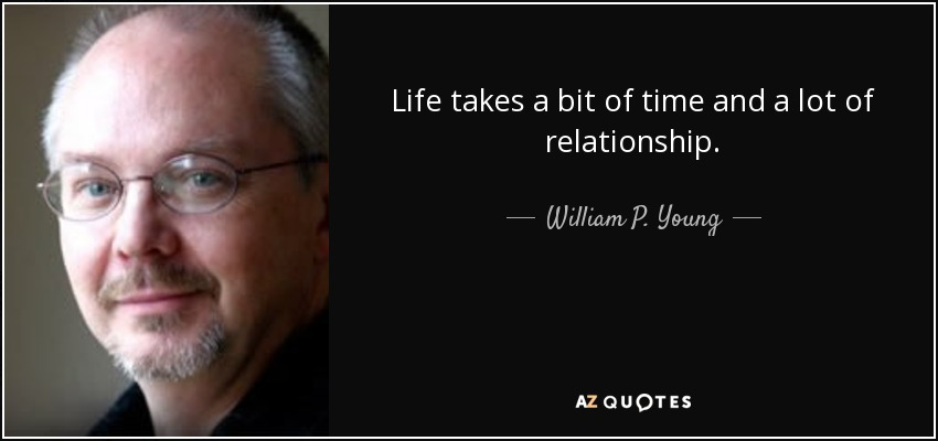 Life takes a bit of time and a lot of relationship. - William P. Young