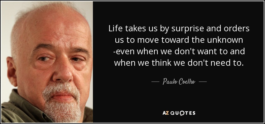 Life takes us by surprise and orders us to move toward the unknown -even when we don't want to and when we think we don't need to. - Paulo Coelho