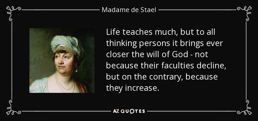 Life teaches much, but to all thinking persons it brings ever closer the will of God - not because their faculties decline, but on the contrary, because they increase. - Madame de Stael