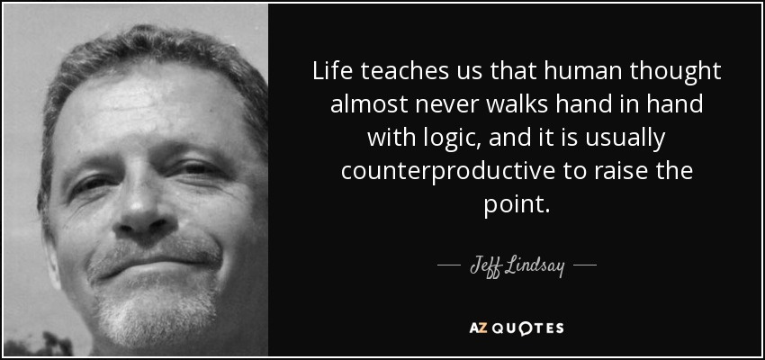 Life teaches us that human thought almost never walks hand in hand with logic, and it is usually counterproductive to raise the point. - Jeff Lindsay