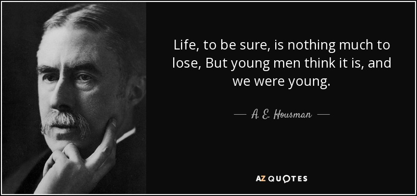 Life, to be sure, is nothing much to lose, But young men think it is, and we were young. - A. E. Housman