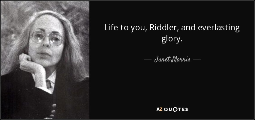 Life to you, Riddler, and everlasting glory. - Janet Morris