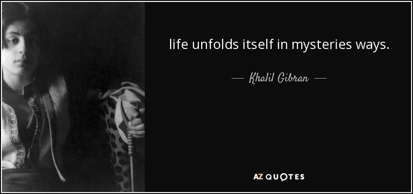 life unfolds itself in mysteries ways. - Khalil Gibran
