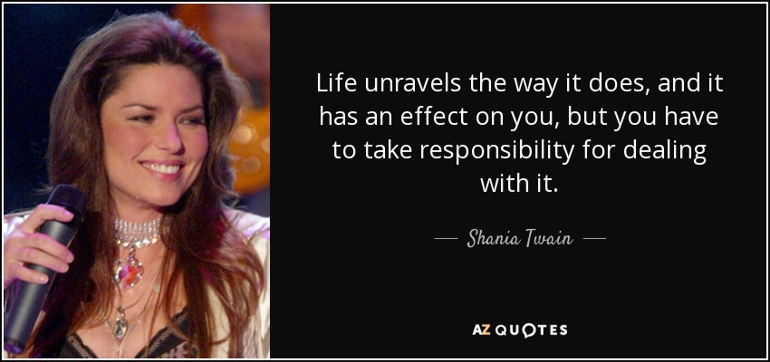 Life unravels the way it does, and it has an effect on you, but you have to take responsibility for dealing with it. - Shania Twain