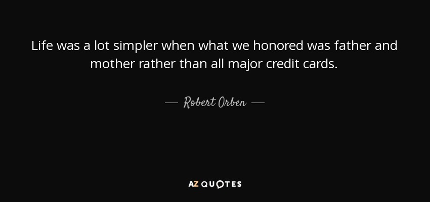 Life was a lot simpler when what we honored was father and mother rather than all major credit cards. - Robert Orben