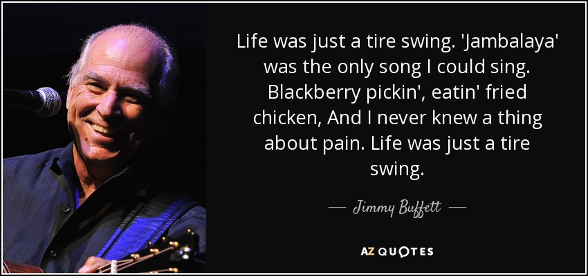 Life was just a tire swing. 'Jambalaya' was the only song I could sing. Blackberry pickin', eatin' fried chicken, And I never knew a thing about pain. Life was just a tire swing. - Jimmy Buffett