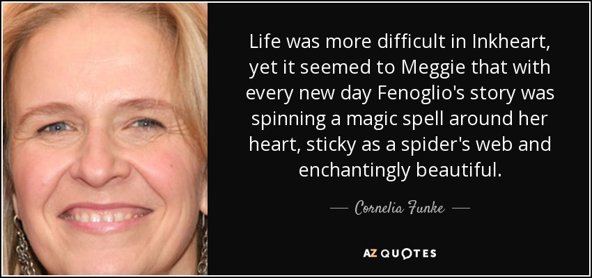 Life was more difficult in Inkheart, yet it seemed to Meggie that with every new day Fenoglio's story was spinning a magic spell around her heart, sticky as a spider's web and enchantingly beautiful.. - Cornelia Funke