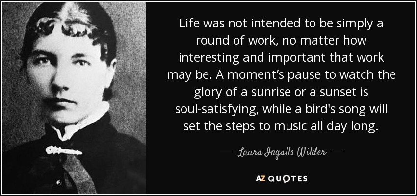 Life was not intended to be simply a round of work, no matter how interesting and important that work may be. A moment's pause to watch the glory of a sunrise or a sunset is soul-satisfying, while a bird's song will set the steps to music all day long. - Laura Ingalls Wilder