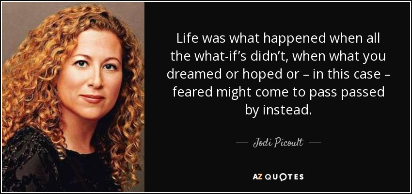 Life was what happened when all the what-if's didn't, when what you dreamed or hoped or – in this case – feared might come to pass passed by instead. - Jodi Picoult