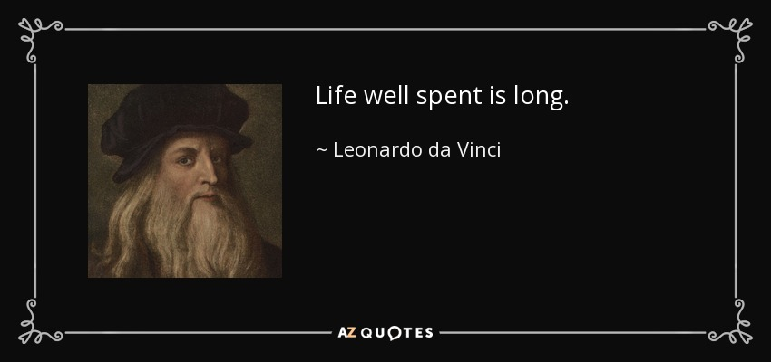 Life well spent is long. - Leonardo da Vinci
