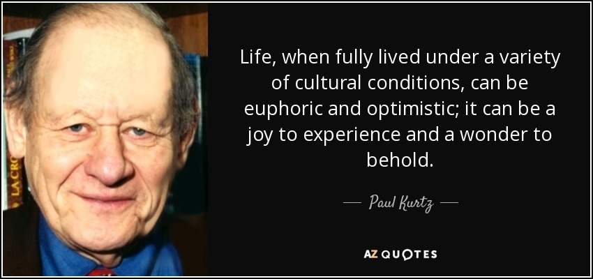 Life, when fully lived under a variety of cultural conditions, can be euphoric and optimistic; it can be a joy to experience and a wonder to behold. - Paul Kurtz