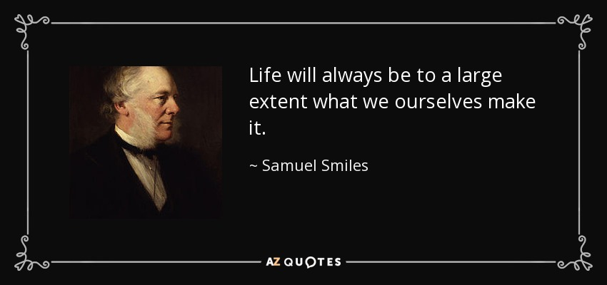 Life will always be to a large extent what we ourselves make it. - Samuel Smiles
