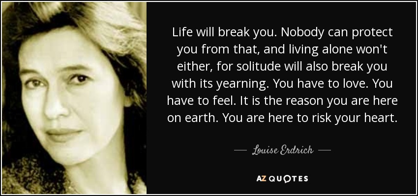 Life will break you. Nobody can protect you from that, and living alone won't either, for solitude will also break you with its yearning. You have to love. You have to feel. It is the reason you are here on earth. You are here to risk your heart. - Louise Erdrich