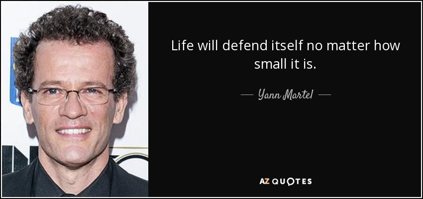 Life will defend itself no matter how small it is. - Yann Martel