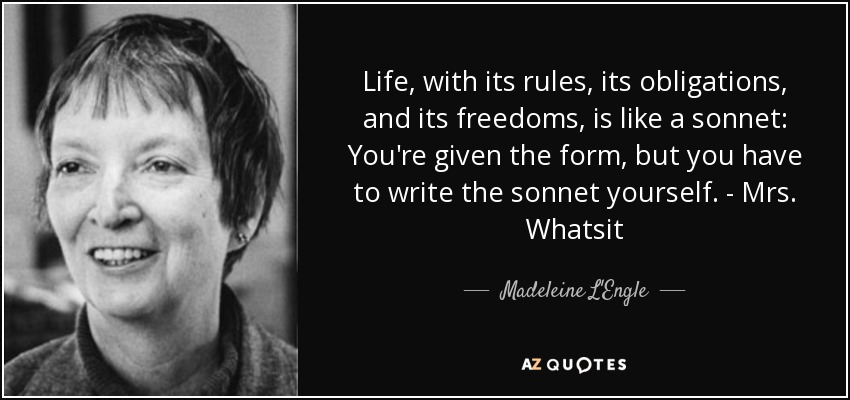 Life, with its rules, its obligations, and its freedoms, is like a sonnet: You're given the form, but you have to write the sonnet yourself. - Mrs. Whatsit - Madeleine L'Engle