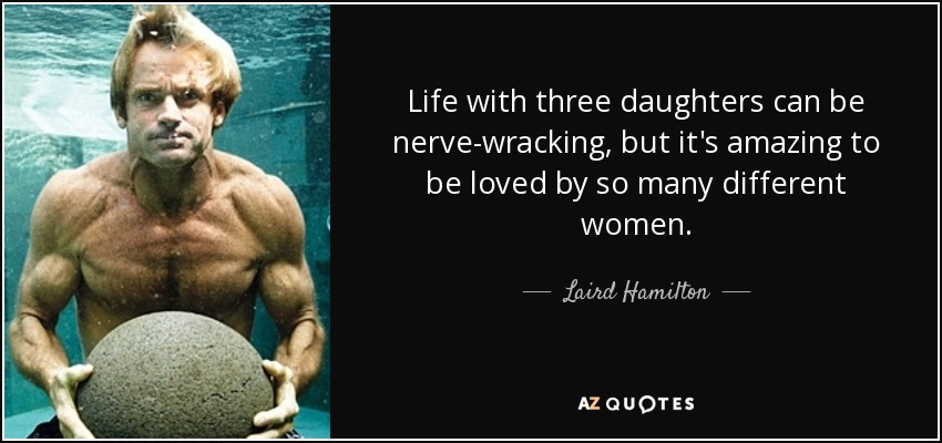 Life with three daughters can be nerve-wracking, but it's amazing to be loved by so many different women. - Laird Hamilton