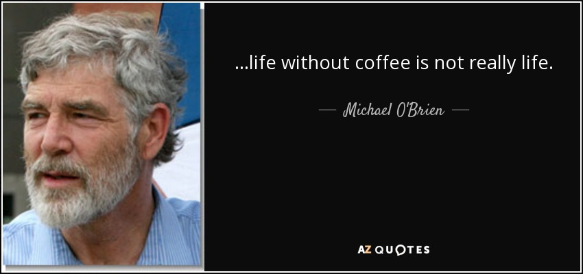 ...life without coffee is not really life. - Michael O'Brien