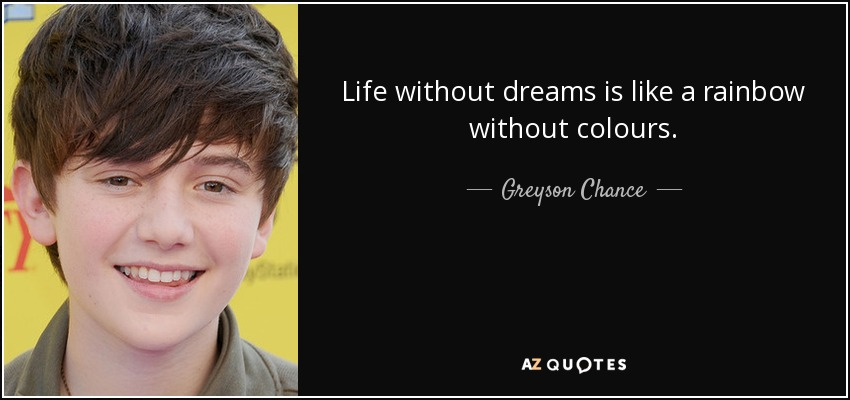 Life without dreams is like a rainbow without colours. - Greyson Chance