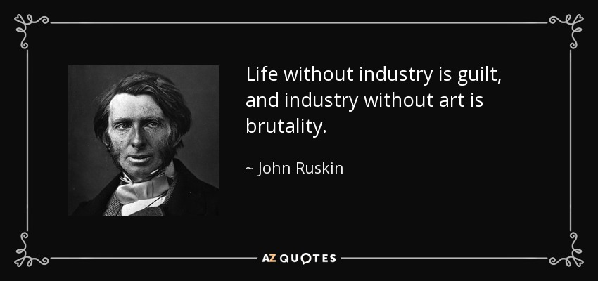 Life without industry is guilt, and industry without art is brutality. - John Ruskin