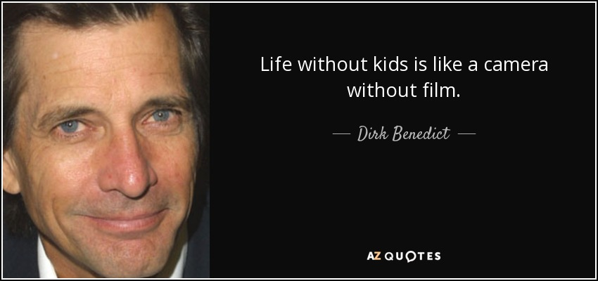 Life without kids is like a camera without film. - Dirk Benedict