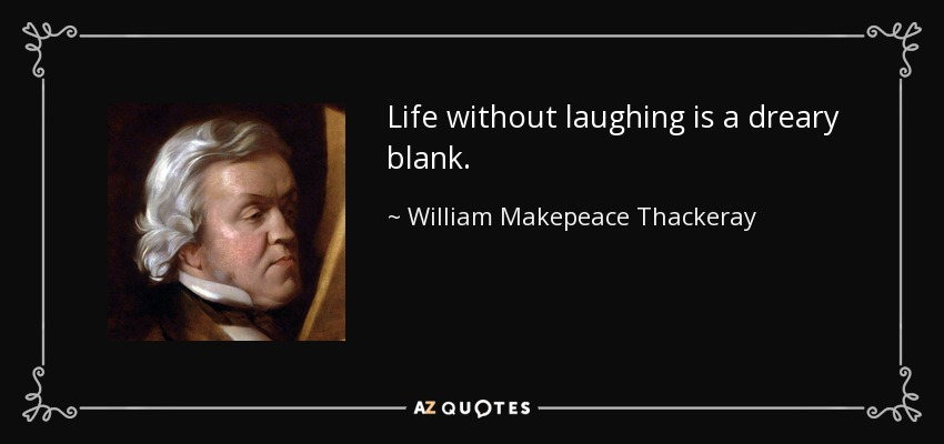 Life without laughing is a dreary blank. - William Makepeace Thackeray