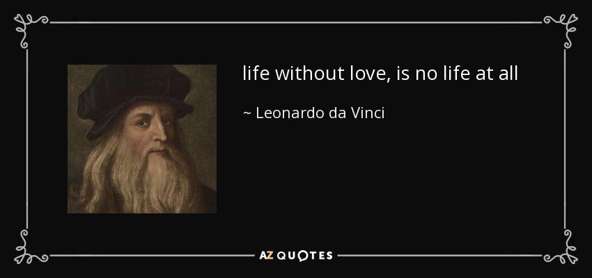 life without love, is no life at all - Leonardo da Vinci