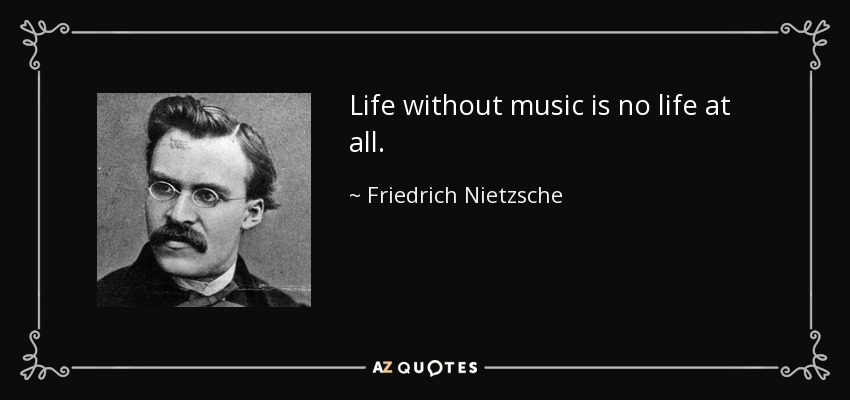 Life without music is no life at all. - Friedrich Nietzsche