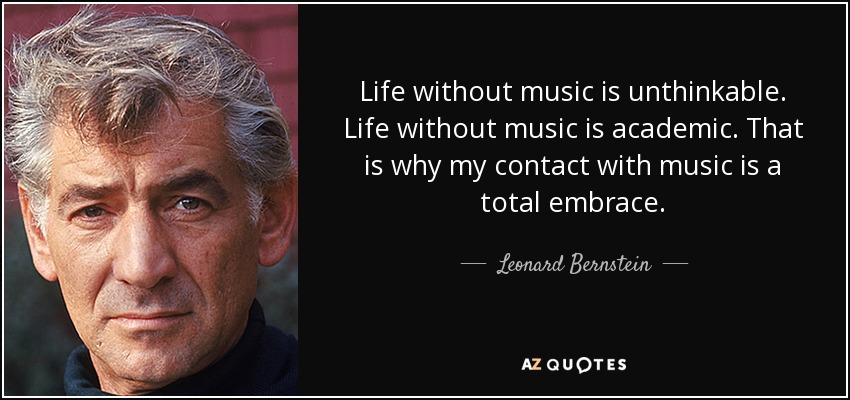 Life without music is unthinkable. Life without music is academic. That is why my contact with music is a total embrace. - Leonard Bernstein