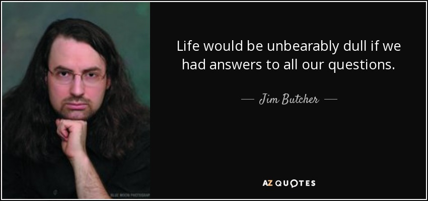 Life would be unbearably dull if we had answers to all our questions. - Jim Butcher