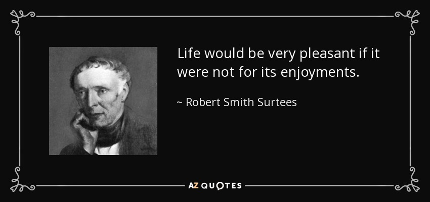 Life would be very pleasant if it were not for its enjoyments. - Robert Smith Surtees